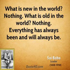 ... ? Nothing. Everything has always been and will always be. - Sai Baba