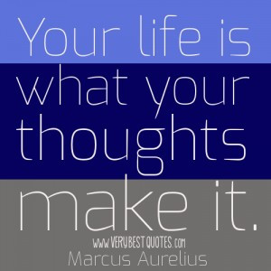 Your life is what your thoughts make it.