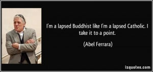 lapsed Buddhist like I'm a lapsed Catholic. I take it to a point ...
