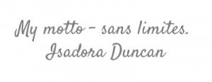 My motto - sans limites. #Isadora Duncan #quote