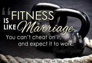 Fitness is like Marriage, You can't cheat on it, and expect it to work