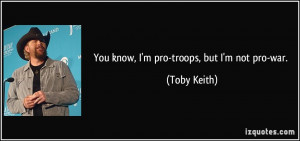 You know, I'm pro-troops, but I'm not pro-war. - Toby Keith