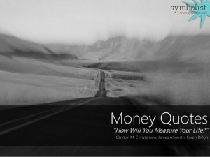 Money Quotes: How Will You Measure Your Life (assembled by Symbolist)