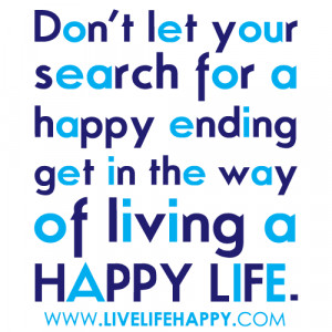 Your Search For A Happy Ending Get In The Way Of Living A Happy Life