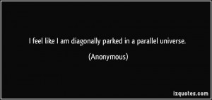 feel like I am diagonally parked in a parallel universe. - Anonymous