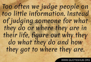 we judge people on too little information instead of judging someone ...