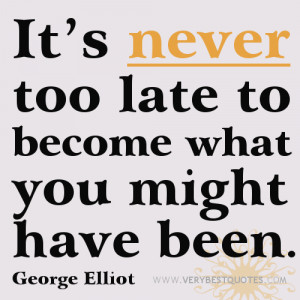 Motivational quotes - It's never too late to become what you might ...