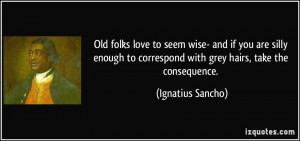 Old folks love to seem wise- and if you are silly enough to correspond ...