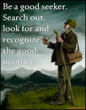 ... good seeker. Search out, look for and recognize the good in others