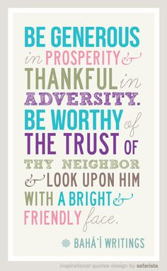 Be generous in prosperity, and thankful in adversity. Be worthy of ...