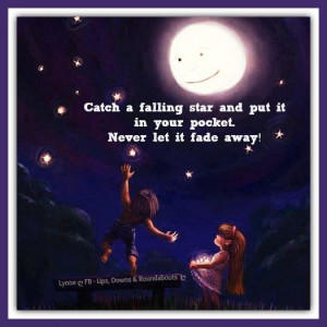 Catch a falling star and put it in your pocket. Never let it fade away ...