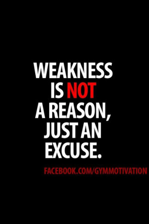 Weakness is not a reason, just an excuse.