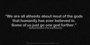 "... us just go one god further."" ― Richard Dawkins (The God Delusion"