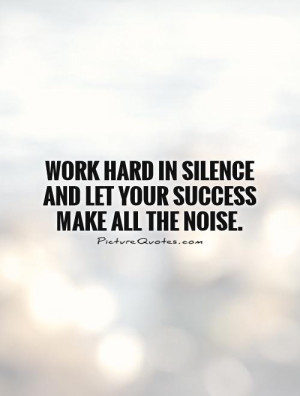 ... in silence and let your success make all the noise Picture Quote #1