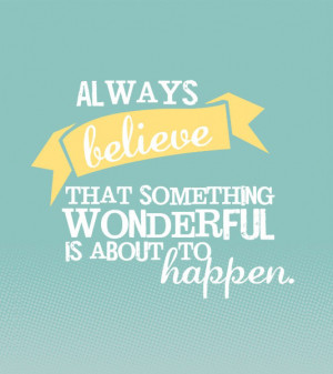 Always believe that something wonderful is about to happen.