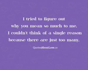 tried to figure out why you mean so much to me. I couldn't think ...