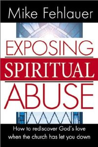 Exposing Spiritual Abuse by Mike Fehlauer