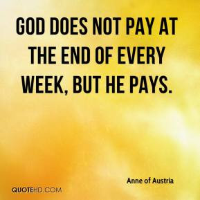 ... of Austria - God does not pay at the end of every week, but He pays