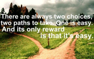there are always two choices, two paths to take. one is easy. and its ...