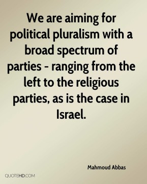 Mahmoud Abbas - We are aiming for political pluralism with a broad ...
