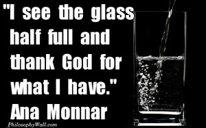 philosophy I see the glass half full and thank God for what I have ...