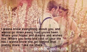 wanna know everything about you, and wanna go down every road youve ...