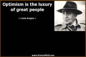 Optimism is the luxury of great people - Louis Aragon Quotes ...