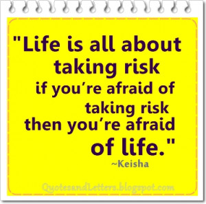Life is all about taking risk, if you're afraid of taking risk, then ...