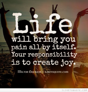 ... bring you pain all by itself. Your responsibility is to create joy