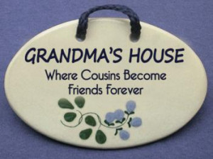 GRANDMA'S HOUSE Where Cousins Become Friends Forever.