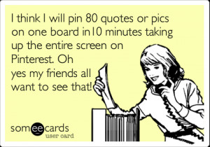 Funny Friendship Ecard: I think I will pin 80 quotes or pics on one ...