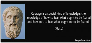 Courage is a special kind of knowledge: the knowledge of how to fear ...