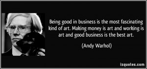 ... art. Making money is art and working is art and good business is the