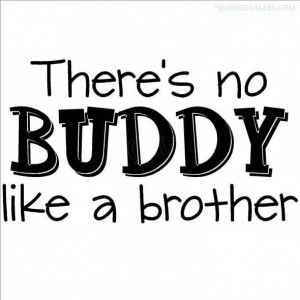 There's No Buddy Like A Brother
