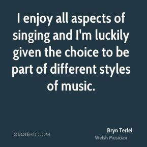 Bryn Terfel - I enjoy all aspects of singing and I'm luckily given the ...