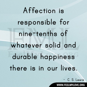 Affection is responsible for nine-tenths of whatever solid and durable ...