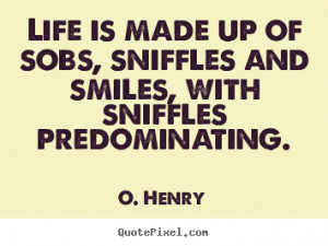 ... is made up of sobs, sniffles and smiles, with.. O. Henry life quotes