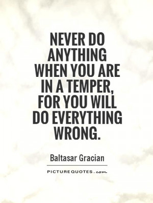 ... anything when you are in a temper, for you will do everything wrong