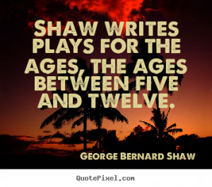George Bernard Shaw Quotes Shaw writes plays for the ages the ages