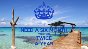 Need A Vacation Quotes I need a six month vacation.
