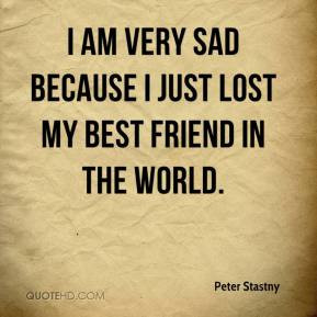 ... am very sad because I just lost my best friend in the world
