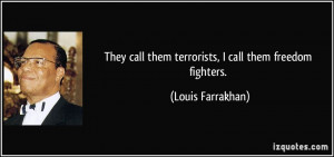 ... call them terrorists, I call them freedom fighters. - Louis Farrakhan