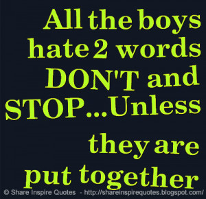 All the boys hate 2 words DON'T and STOP...Unless they are put tog...