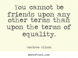 ... upon any other terms than upon the.. Woodrow Wilson friendship quotes