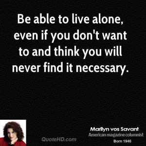 Be able to live alone, even if you don't want to and think you will ...