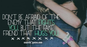 ... of the enemy that fights you, but the fake friend that hugs you