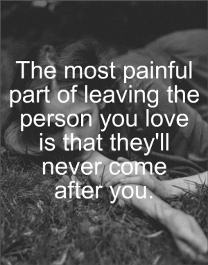 """... Person You Love Is That They'll Never Come After You """" ~ Sad Quote"""