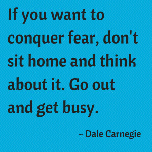 If you want to conquer fear, don't sit home.