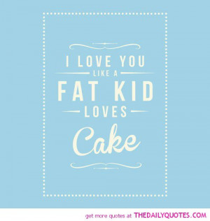 Funny Cake Quotes And Sayings Love-you-like-a-fat-kid-cake- ...