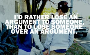 ... lose an argument to someone, than to lose someone over an argument